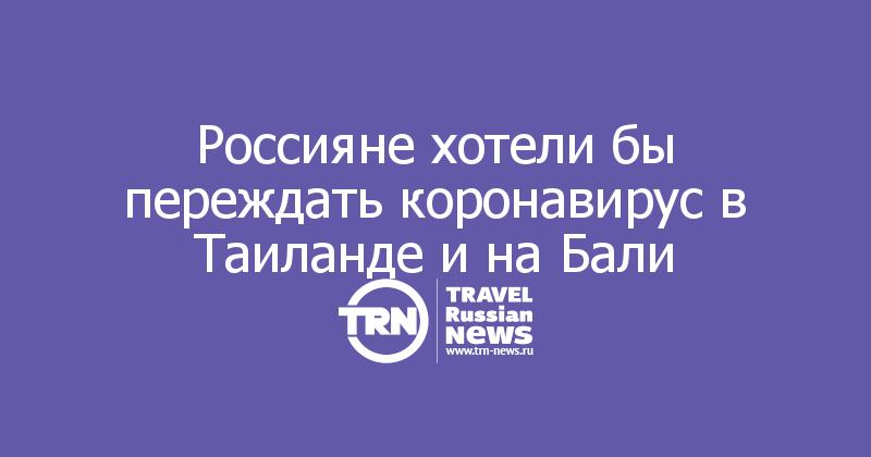 Россияне хотели бы переждать коронавирус в Таиланде и на Бали