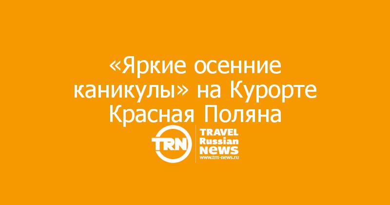 «Яркие осенние каникулы» на Курорте Красная Поляна