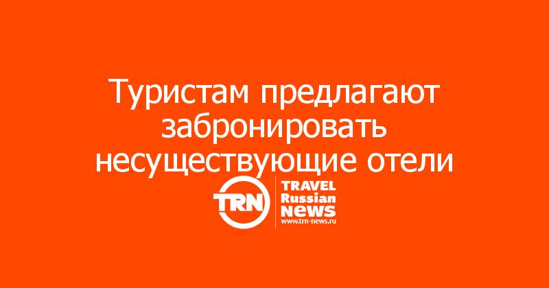 Туристам предлагают забронировать несуществующие отели