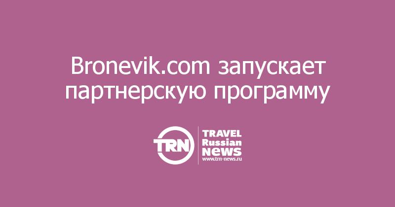 Bronevik.com запускает партнерскую программу с комиссией за каждое бронирование