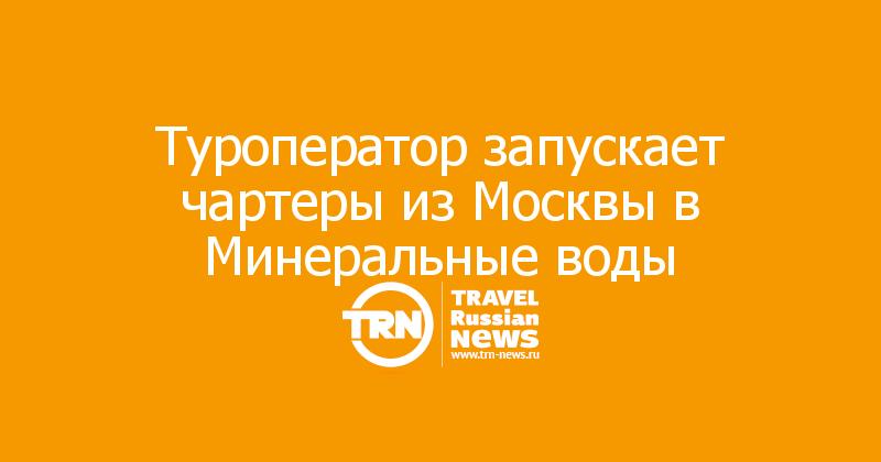 Туроператор запускает чартеры из Москвы в Минеральные воды