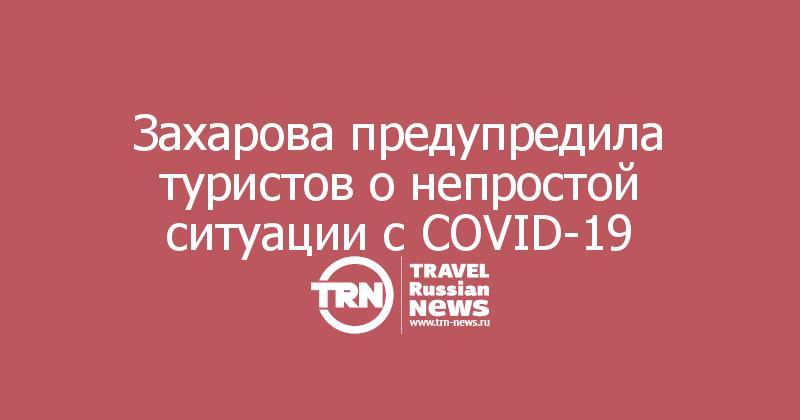 Захарова предупредила туристов о непростой ситуации с COVID-19