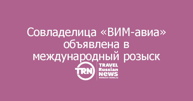 Совладелица «ВИМ-авиа» объявлена в международный розыск