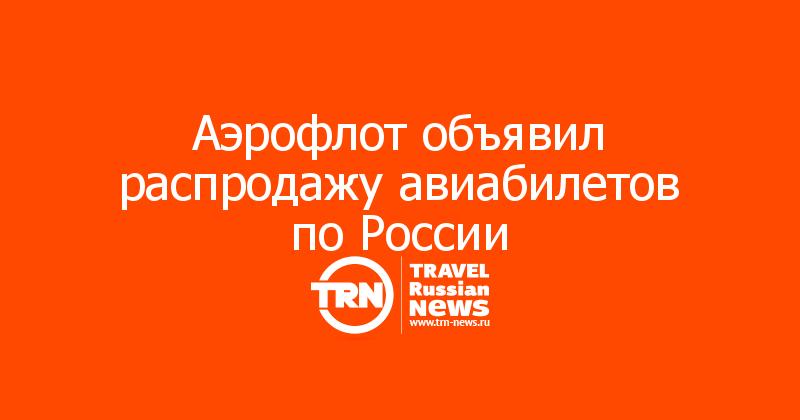 Аэрофлот объявил распродажу авиабилетов по России
