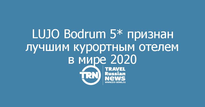 LUJO Bodrum 5* признан лучшим курортным отелем вмире 2020