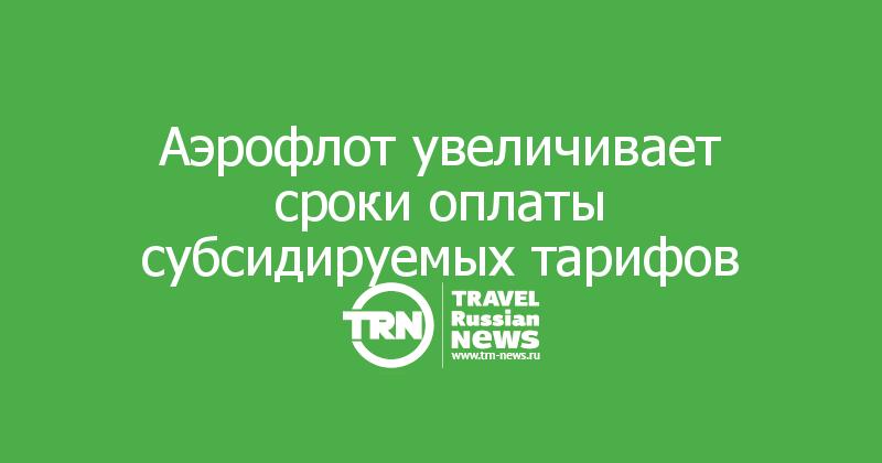Аэрофлот увеличивает сроки оплаты субсидируемых тарифов