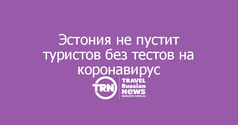 Эстония не пустит туристов без тестов на коронавирус