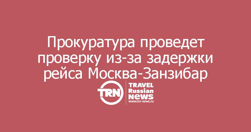 Прокуратура проведет проверку из-за задержки рейса Москва-Занзибар
