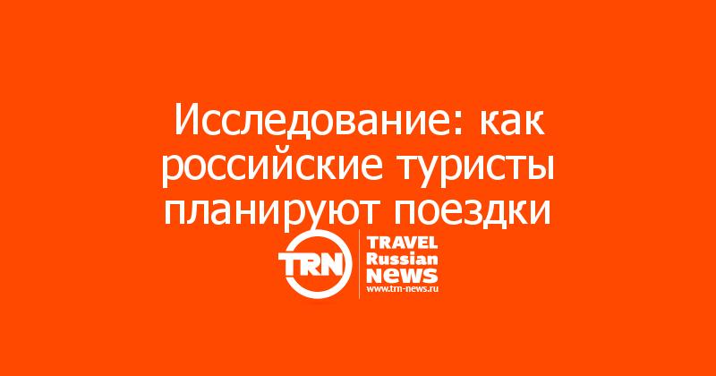 Исследование: как российские туристы планируют поездки