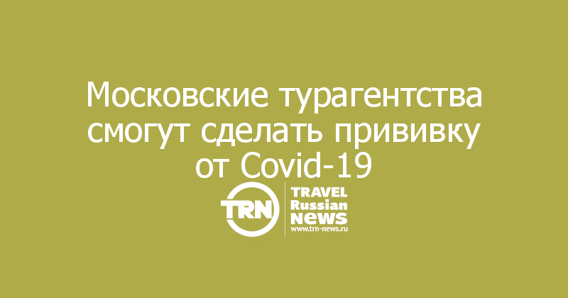 Московские турагентства смогут сделать прививку от Covid-19