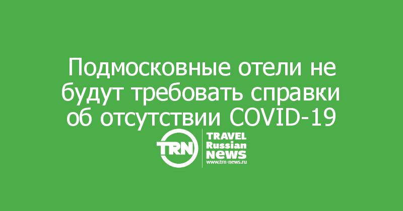 Подмосковные отели не будут требовать справки об отсутствии COVID-19
