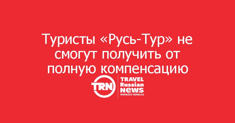 Туристы «Русь-Тур» не смогут получить от полную компенсацию