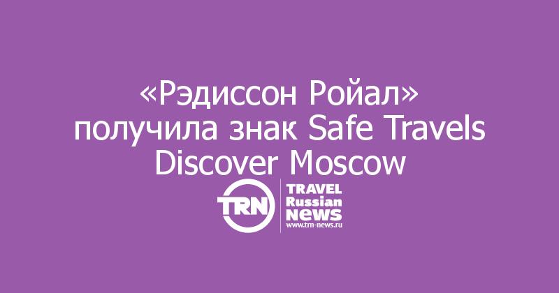 «Рэдиссон Ройал» получила знак Safe Travels Discover Moscow