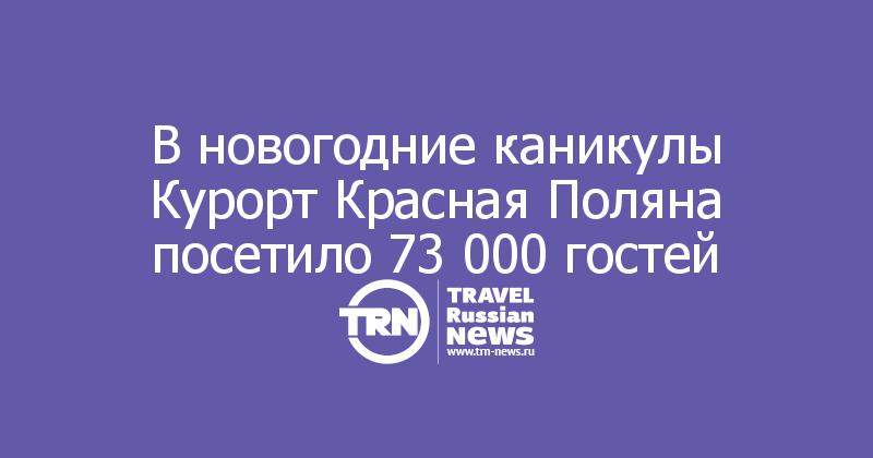 В новогодние каникулы Курорт Красная Поляна посетило 73 000 гостей