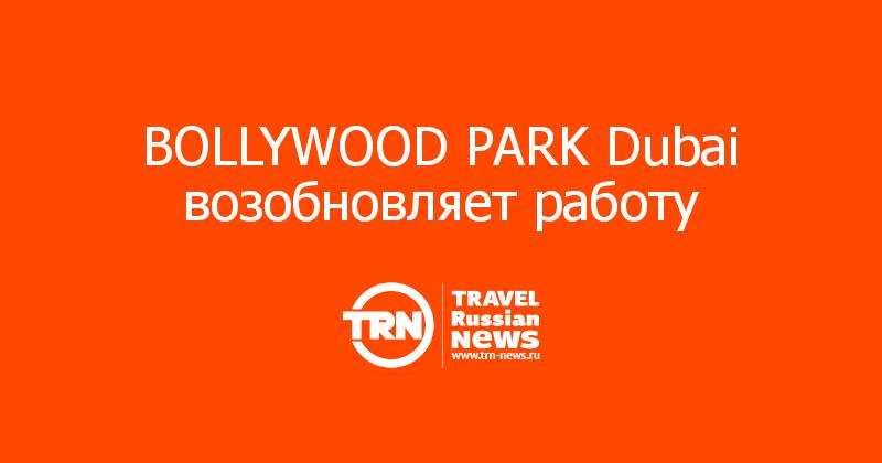 BOLLYWOOD PARK Dubai возобновляет работу