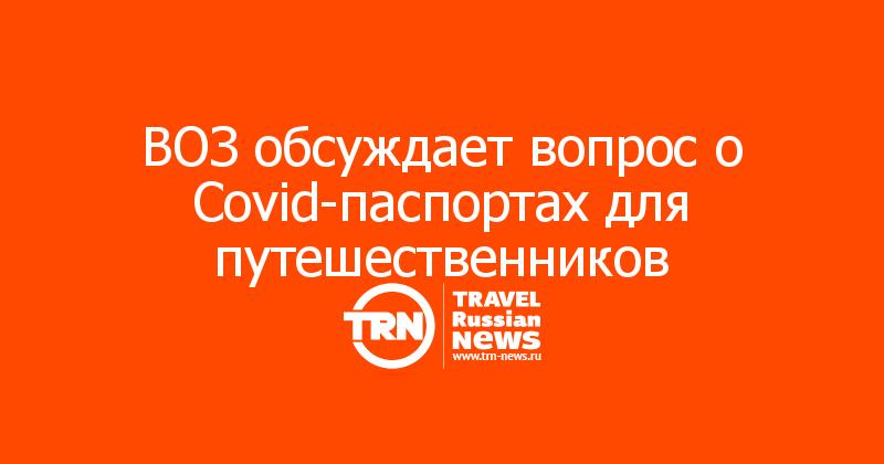 ВОЗ обсуждает вопрос о Covid-паспортах для путешественников