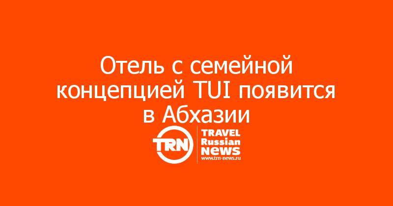 Отель с семейной концепцией TUI появится в Абхазии