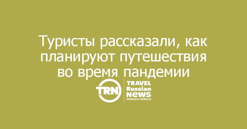 Туристы рассказали, как планируют путешествия во время пандемии