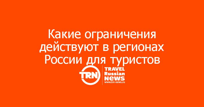 Какие ограничения действуют в регионах России для туристов