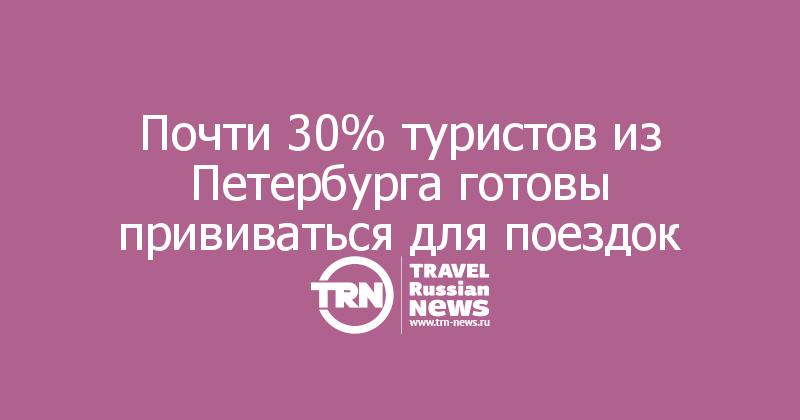 Почти 30% туристов из Петербурга готовы прививаться для поездок