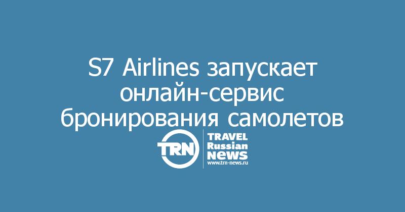 S7 Airlines запускает онлайн-сервис бронирования самолетов