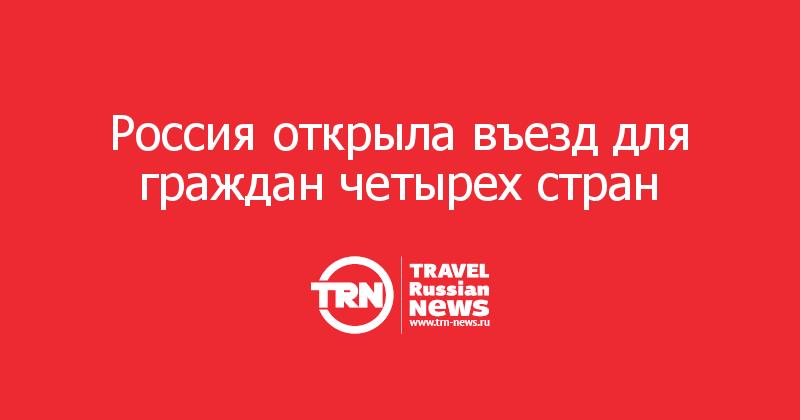 Россия открыла въезд для граждан четырех стран