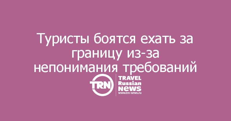 Туристы боятся ехать за границу из-за непонимания требований