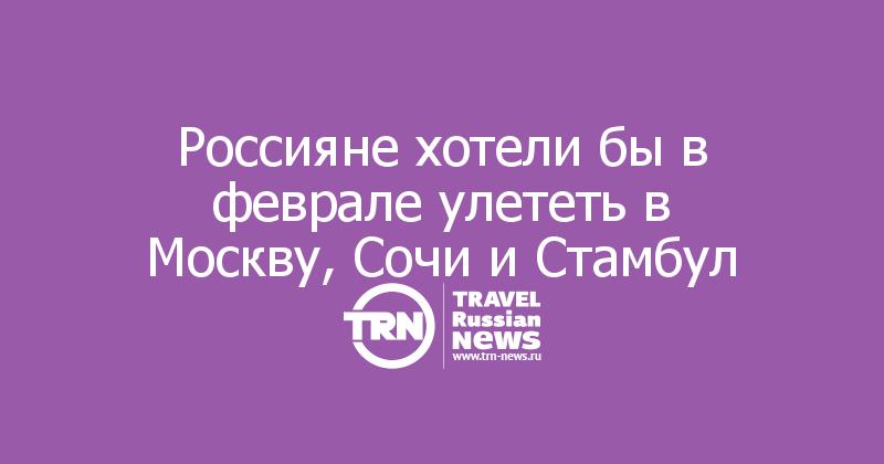 Россияне хотели бы в феврале улететь в Москву, Сочи и Стамбул