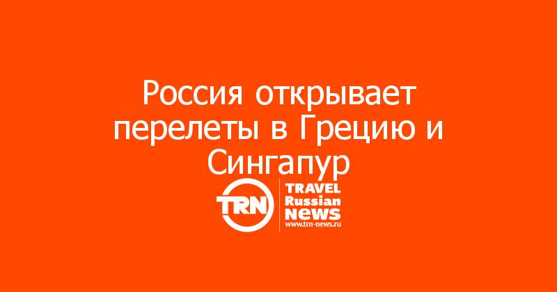 Россия открывает перелеты в Грецию и Сингапур