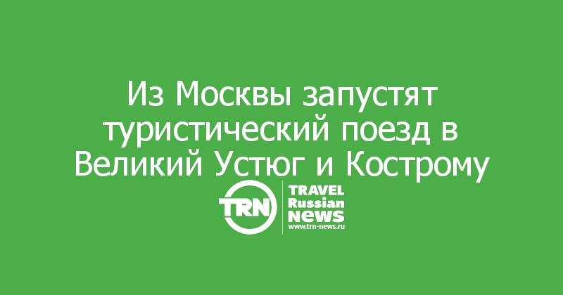 Из Москвы запустят туристический поезд в Великий Устюг и Кострому