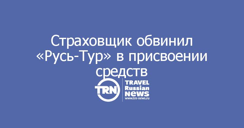 Страховщик обвинил «Русь-Тур» в присвоении средств