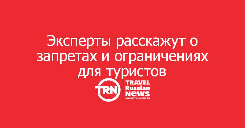 Эксперты расскажут о запретах и ограничениях для туристов
