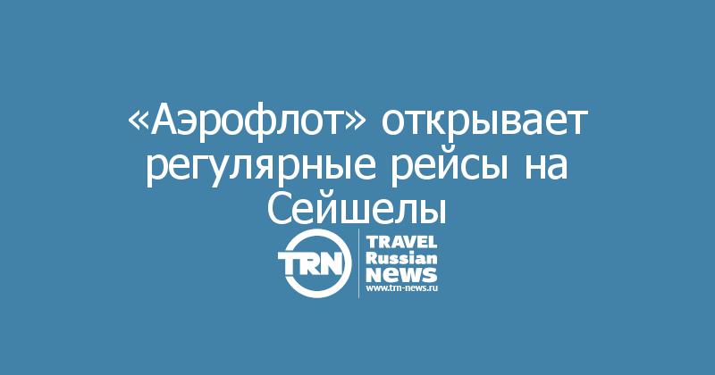 «Aэрофлот» открывает регулярные рейсы на Сейшелы