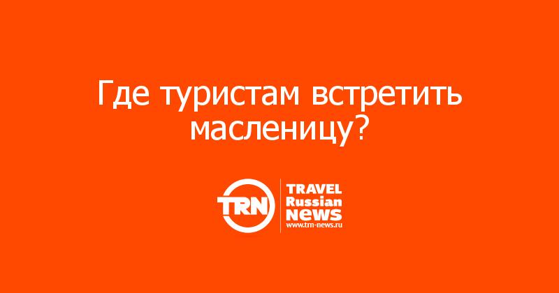 Где туристам встретить масленицу?