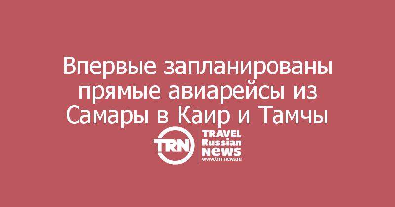 Впервые запланированы прямые авиарейсы из Самары в Каир и Тамчы