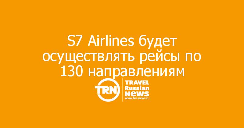 S7 Airlines будет осуществлять рейсы по 130 направлениям