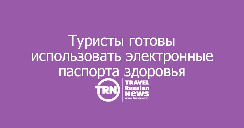Туристы готовы использовать электронные паспорта здоровья