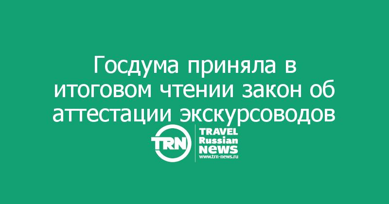 Госдума приняла в итоговом чтении закон об аттестации экскурсоводов