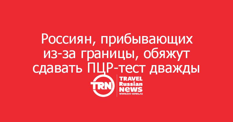 Россиян, прибывающих из-за границы, обяжут сдавать ПЦР-тест дважды