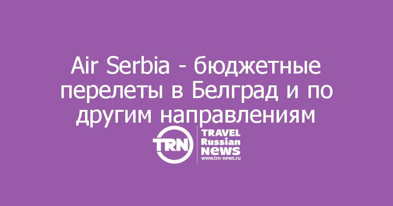 Air Serbia - бюджетные перелеты в Белград и по другим направлениям