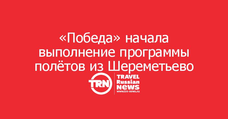 «Победа» начала выполнение программы полётов из Шереметьево