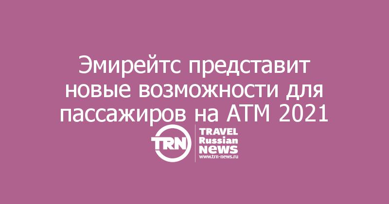 Эмирейтс представит новые возможности для пассажиров на ATM 2021