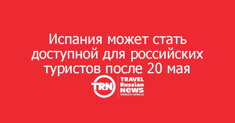 Испания может стать доступной для российских туристов после 20 мая