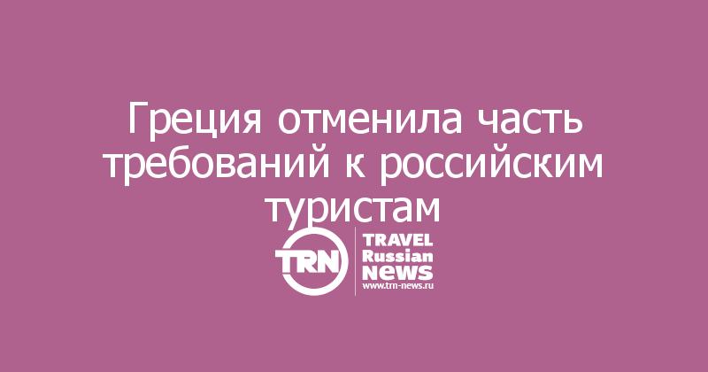 Греция отменила часть требований к российским туристам