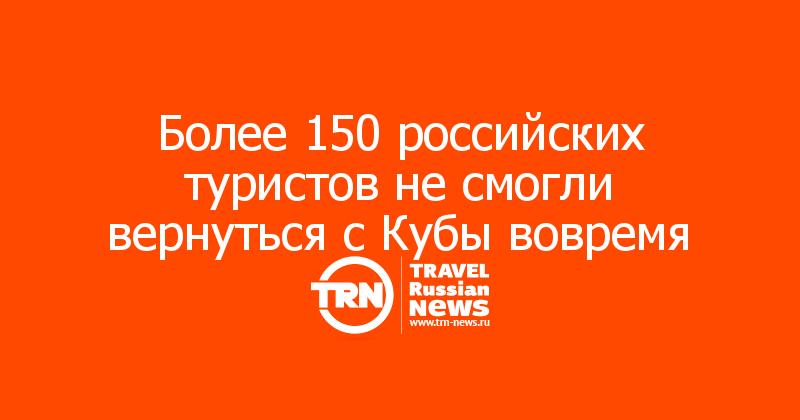 Более 150 российских туристов не смогли вернуться с Кубы вовремя