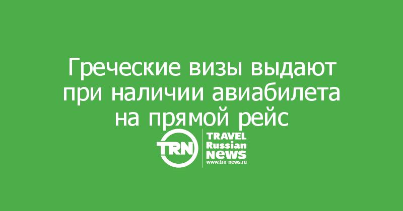 Греческие визы выдают при наличии авиабилета на прямой рейс