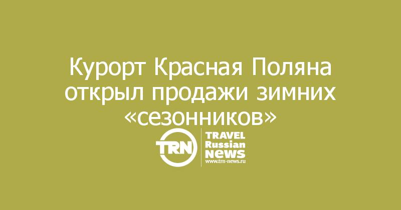 Курорт Красная Поляна открыл продажи зимних «сезонников»