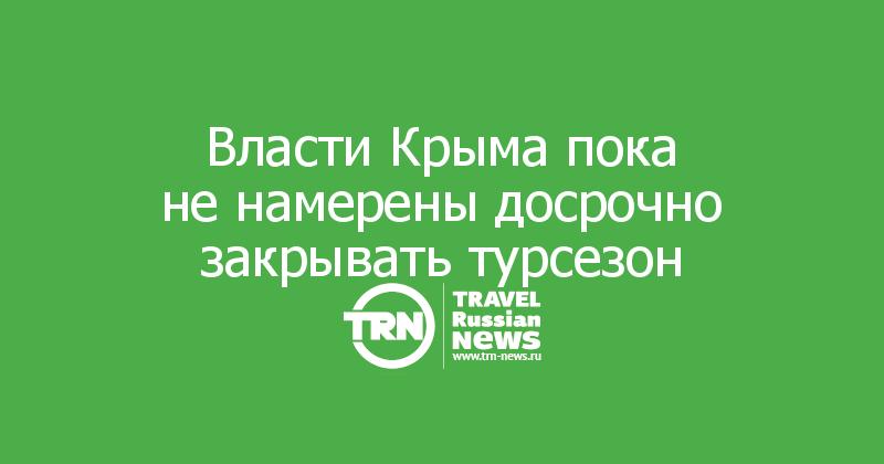 Власти Крыма пока ненамерены досрочно закрывать турсезон