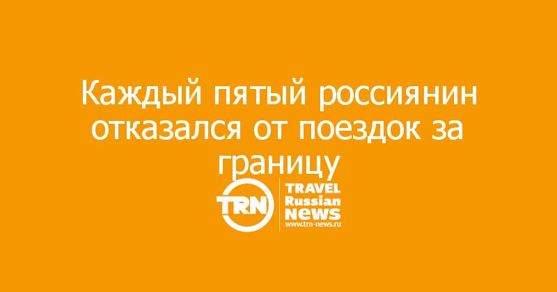 Каждый пятый россиянин отказался от поездок за границу