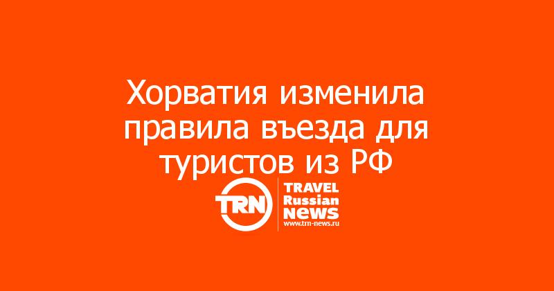 Хорватия изменила правила въезда для туристов из РФ